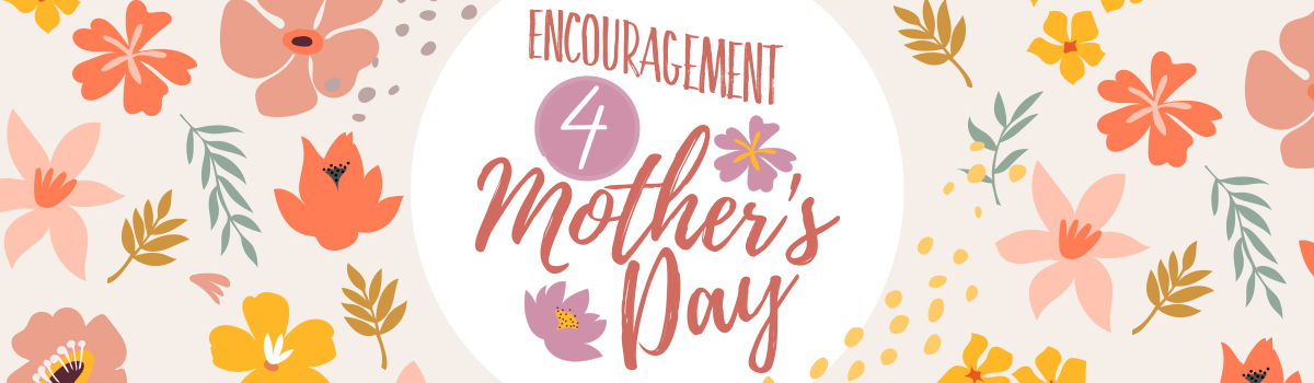 Encouragement 4 Mother's Day